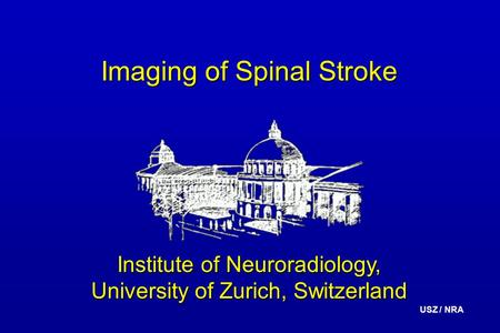 USZ / NRA Imaging of Spinal Stroke Institute of Neuroradiology, University of Zurich, Switzerland.