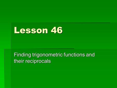 Lesson 46 Finding trigonometric functions and their reciprocals.