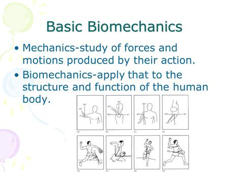 Basic Biomechanics Mechanics-study of forces and motions produced by their action. Biomechanics-apply that to the structure and function of the human body.