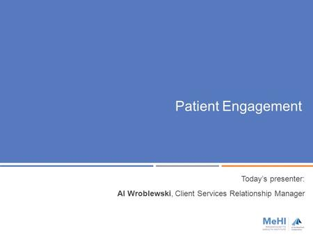 Patient Engagement Today's presenter: Al Wroblewski, Client Services Relationship Manager.