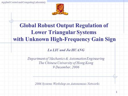 1 Lu LIU and Jie HUANG Department of Mechanics & Automation Engineering The Chinese University of Hong Kong 9 December, 2006 2006 Systems Workshop on Autonomous.