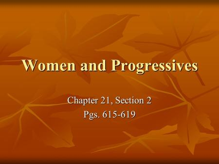 Women and Progressives Chapter 21, Section 2 Pgs. 615-619.