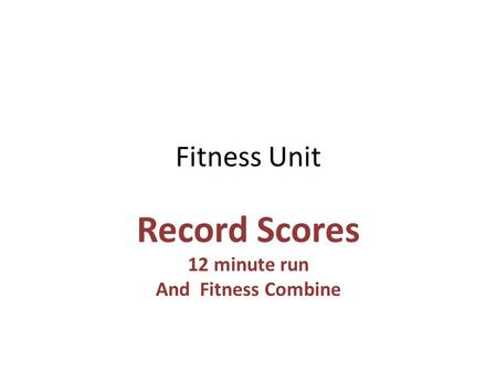 Fitness Unit Record Scores 12 minute run And Fitness Combine.