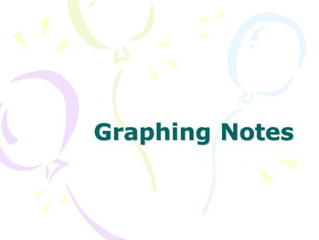 Graphing Notes. Why Graph? Graphs are great because they communicate information visually Graphs help make complicated information easy to understand.