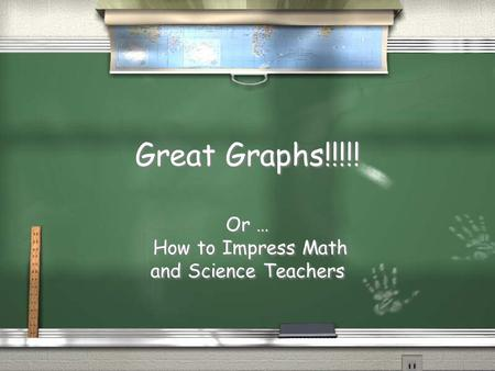 Great Graphs!!!!! Or … How to Impress Math and Science Teachers Or … How to Impress Math and Science Teachers.