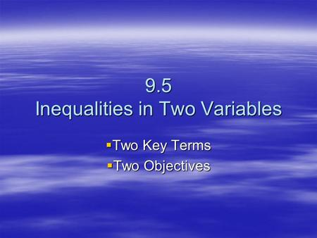 9.5 Inequalities in Two Variables  Two Key Terms  Two Objectives.