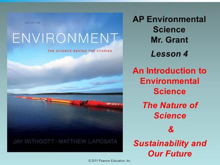 © 2011 Pearson Education, Inc. AP Environmental Science Mr. Grant Lesson 4 An Introduction to Environmental Science The Nature of Science & Sustainability.