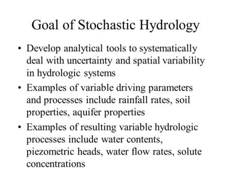 Goal of Stochastic Hydrology Develop analytical tools to systematically deal with uncertainty and spatial variability in hydrologic systems Examples of.