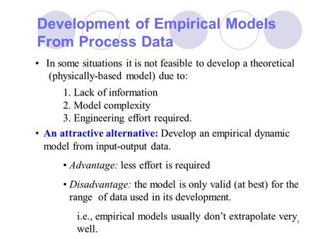 1 Development of Empirical Models From Process Data In some situations it is not feasible to develop a theoretical (physically-based model) due to: 1.