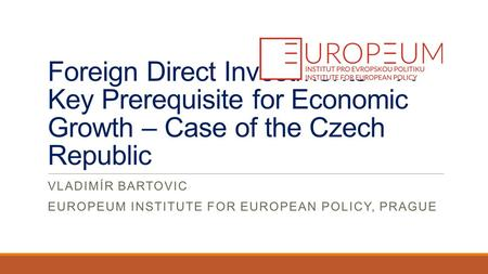 Foreign Direct Investments – A Key Prerequisite for Economic Growth – Case of the Czech Republic VLADIMÍR BARTOVIC EUROPEUM INSTITUTE FOR EUROPEAN POLICY,