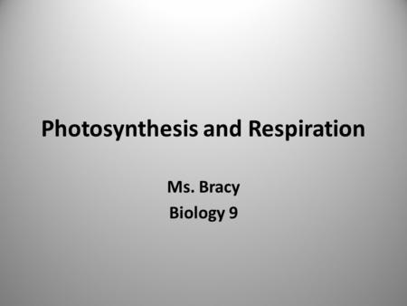 Photosynthesis and Respiration Ms. Bracy Biology 9.