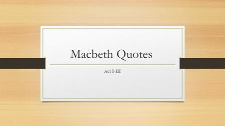 Macbeth Quotes Act I-III. As you present to the class, state the following: 1. What Act your quote comes from 2. Who says the quote 3. Explain the quote.