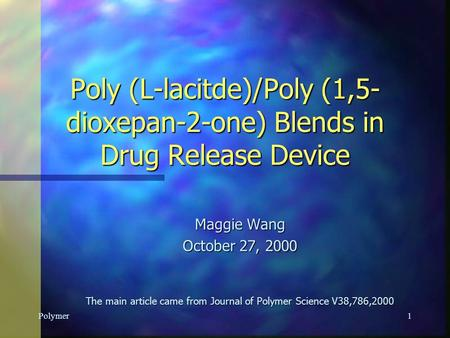 Polymer1 Poly (L-lacitde)/Poly (1,5- dioxepan-2-one) Blends in Drug Release Device Maggie Wang October 27, 2000 The main article came from Journal of.