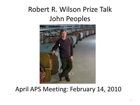 Robert R. Wilson Prize Talk John Peoples April APS Meeting: February 14, 2010 1.