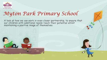 Myton Park Primary School A look at how we can work in even closer partnership, to ensure that our children with additional needs reach their potential.