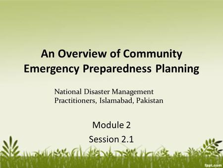 An Overview of Community Emergency Preparedness Planning Module 2 Session 2.1 National Disaster Management Practitioners, Islamabad, Pakistan.