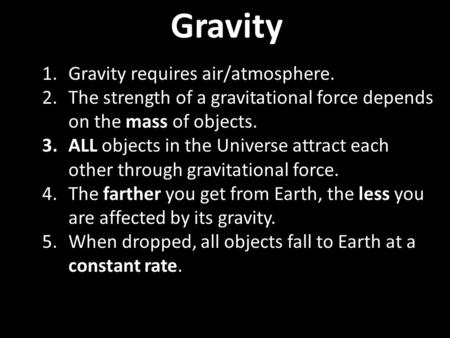 Gravity 1.Gravity requires air/atmosphere. 2.The strength of a gravitational force depends on the mass of objects. 3.ALL objects in the Universe attract.
