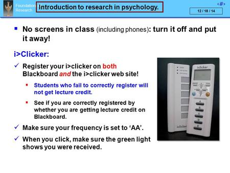 Foundations of Research 1 Introduction to research in psychology. 12 / 18 / 14  No screens in <strong>class</strong> (including phones) : turn it off <strong>and</strong> put it away!