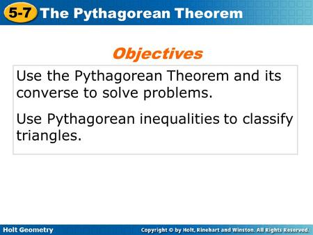 Holt Geometry 5-7 The Pythagorean Theorem Use the Pythagorean Theorem and its converse to solve problems. Use Pythagorean inequalities to classify triangles.