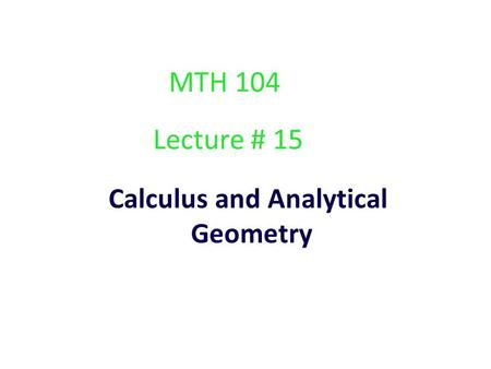 Calculus and Analytical Geometry Lecture # 15 MTH 104.