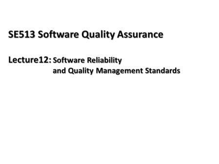 SE513 Software Quality Assurance Lecture12: Software Reliability and Quality Management Standards.
