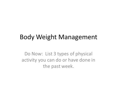 Body Weight Management Do Now: List 3 types of physical activity you can do or have done in the past week.