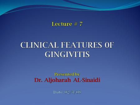 Lecture # 7 CLINICAL FEATURES 0F GINGIVITIS Presented by Dr