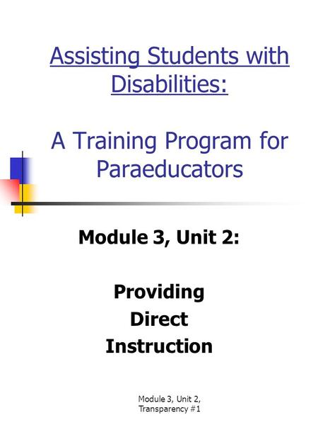 Module 3, Unit 2, Transparency #1 Assisting Students with Disabilities: A Training Program for Paraeducators Module 3, Unit 2: Providing Direct Instruction.