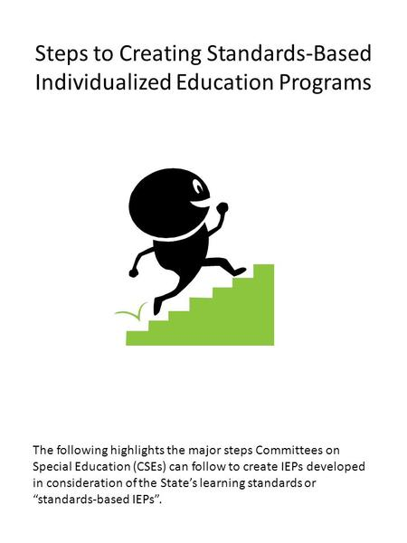 Steps to Creating Standards-Based Individualized Education Programs The following highlights the major steps Committees on Special Education (CSEs) can.