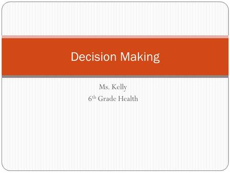Ms. Kelly 6 th Grade Health Decision Making. Journal: Let's Talk About Making Decisions Tell me about a time when you had a big decision to make.. Maybe.
