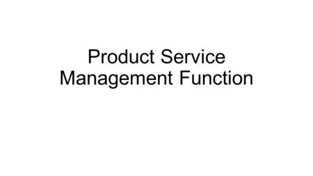 Product Service Management Function. Nature and scope of function: Different businesses trying to meet the needs, wants, and desires or consumers.