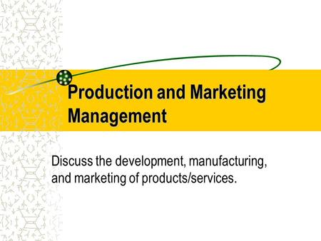 Production and Marketing Management Discuss the development, manufacturing, and marketing of products/services.