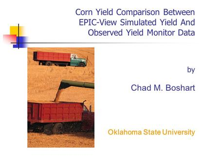 Corn Yield Comparison Between EPIC-View Simulated Yield And Observed Yield Monitor Data by Chad M. Boshart Oklahoma State University.