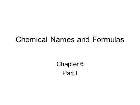 Chemical Names and Formulas Chapter 6 Part I. Elements Robert Boyle (1627– 1691) redefined an element to be a substance that could not be broken down.
