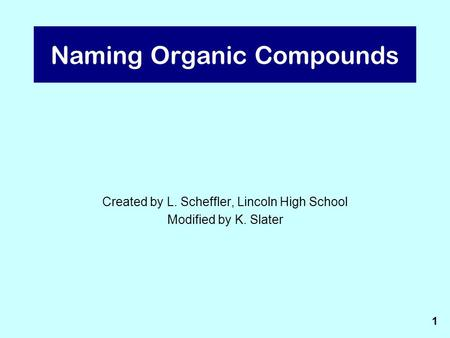 Naming Organic Compounds Created by L. Scheffler, Lincoln High School Modified by K. Slater 1.