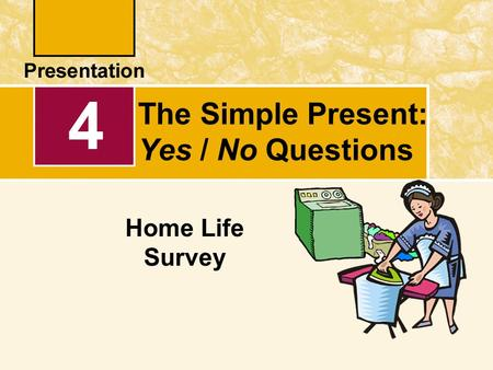 4 Home Life Survey The Simple Present: Yes / No Questions.