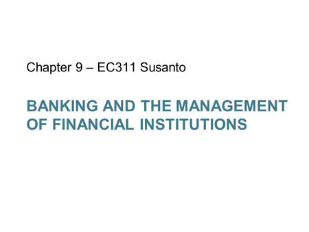 BANKING AND THE MANAGEMENT OF FINANCIAL INSTITUTIONS Chapter 9 – EC311 Susanto.