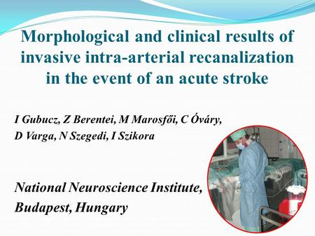 Morphological and clinical results of invasive intra-arterial recanalization in the event of an acute stroke I Gubucz, Z Berentei, M Marosfői, C Óváry,