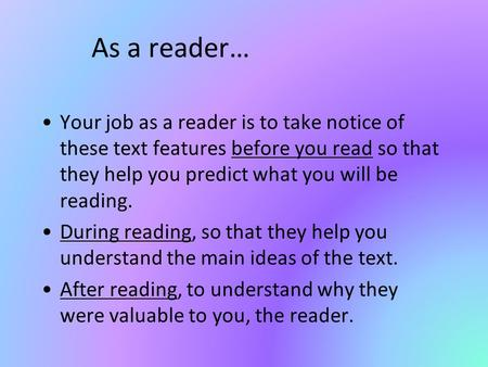 As a reader… Your job as a reader is to take notice of these text features before you read so that they help you predict what you will be reading. During.