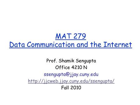 MAT 279 Data Communication and the Internet Prof. Shamik Sengupta Office 4210 N  Fall 2010.