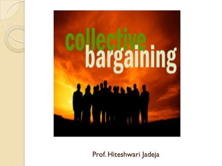 Prof. Hiteshwari Jadeja. Collective bargaining: meaning Collective bargaining is defined as a free and voluntary forum that facilitates negotiation between.