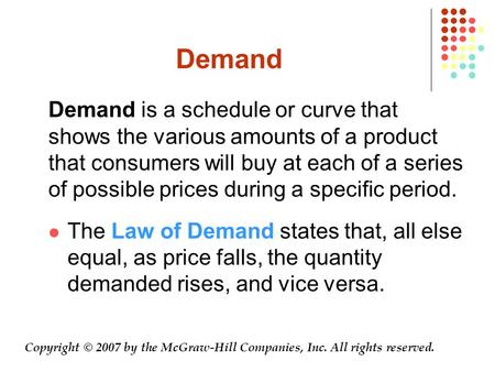 Demand Demand is a schedule or curve that shows the various amounts of a product that consumers will buy at each of a series of possible prices during.