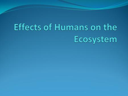 Effects of Humans on the Ecosystem Human activities can affect the quality and supply of renewable resources such as Land Forests Fisheries Air Fresh.