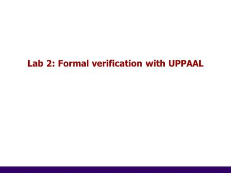 1 of 14 Lab 2: Formal verification with UPPAAL. 2 of 14 2 The gossiping persons There are n persons. All have one secret to tell, which is not known to.