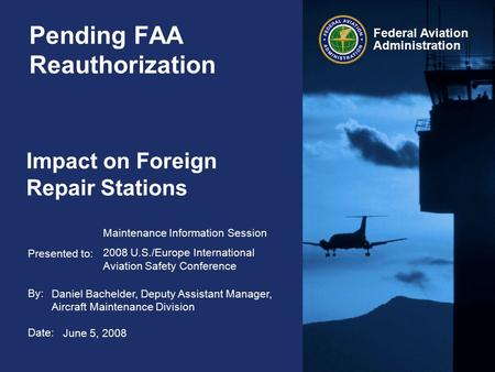 Presented to: By: Date: Federal Aviation Administration Pending FAA Reauthorization Impact on Foreign Repair Stations Maintenance Information Session 2008.