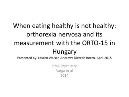 When eating healthy is not healthy: orthorexia nervosa and its measurement with the ORTO-15 in Hungary Presented by: Lauren Walker, Andrews Dietetic Intern.