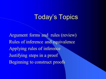 Today's Topics Argument forms and rules (review) Rules of inference and equivalence Applying rules of inference Justifying steps in a proof Beginning to.
