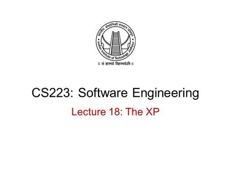 CS223: Software Engineering Lecture 18: The XP. Recap Introduction to Agile Methodology Customer centric approach Issues of Agile methodology Where to.