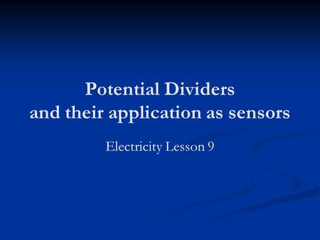 Potential Dividers and their application as sensors Electricity Lesson 9.