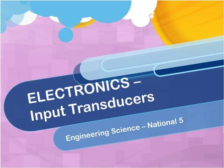 ELECTRONICS – Input Transducers Engineering Science – National 5.